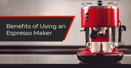 Benefits of Using an Espresso Maker